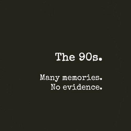 memories: The 90s.  Many memories.  No evidence.