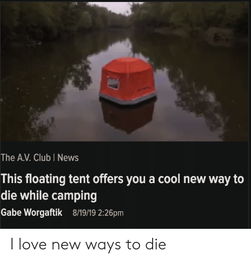 Club, Love, and News: The A.V. Club I News  This floating tent offers you a cool new way to  die while camping  Gabe Worgaftik  8/19/19 2:26pm I love new ways to die