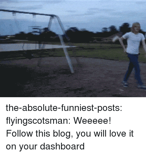 Weeeee: the-absolute-funniest-posts:  flyingscotsman: Weeeee! Follow this blog, you will love it on your dashboard