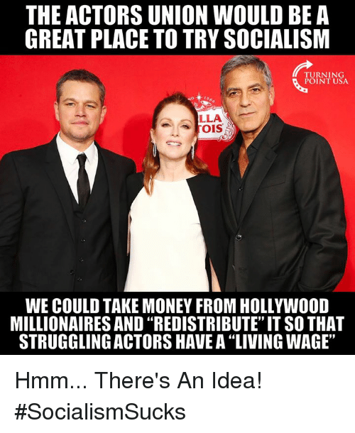 "Memes, Money, and Socialism: THE ACTORS UNION WOULD BE A  GREAT PLACE TO TRY SOCIALISM  TURNING  POINT USA  LLA  WE COULD TAKE MONEY FROM HOLLYWOOD  MILLIONAIRES AND ""REDISTRIBUTE"" IT SO THAT  STRUGGLING ACTORS HAVE A ""LIVING WAGE"" Hmm... There's An Idea! #SocialismSucks"