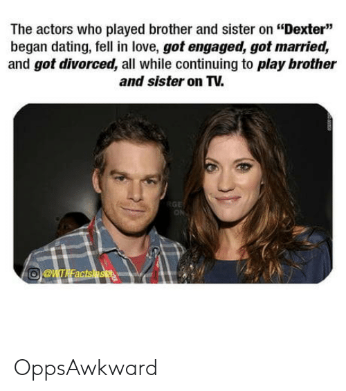 """Dexter: The actors who played brother and sister on """"Dexter""""  began dating, fell in love, got engaged, got married,  and got divorced, all while continuing to play brother  and sister on TV.  ON OppsAwkward"""
