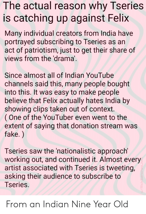 Fake, Saw, and Taken: The actual reason why Tseries  is catching up against Felix  Many individual creators from India have  portrayed subscribing to Tseries as an  act of patriotism, just to get their share of  views from the 'drama  Since almost all of Indian YouTube  channels said this, many people bought  into this. It was easy to make people  believe that Felix actually hates India by  showing clips taken out of context  (One of the YouTuber even went to the  extent of saying that donation stream was  fake.)  Tseries saw the 'nationalistic approach'  working out, and continued it. Almost every  artist associated with Tseries is tweeting,  asking their audience to subscribe to  Tseries From an Indian Nine Year Old