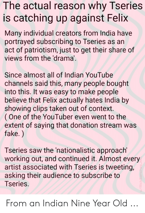 Fake, Saw, and Taken: The actual reason why Tseries  is catching up against Felix  Many individual creators from India have  portrayed subscribing to Tseries as an  act of patriotism, just to get their share of  views from the 'drama  Since almost all of Indian YouTube  channels said this, many people bought  into this. It was easy to make people  believe that Felix actually hates India by  showing clips taken out of context  (One of the YouTuber even went to the  extent of saying that donation stream was  fake.)  Tseries saw the 'nationalistic approach'  working out, and continued it. Almost every  artist associated with Tseries is tweeting,  asking their audience to subscribe to  Tseries From an Indian Nine Year Old ...