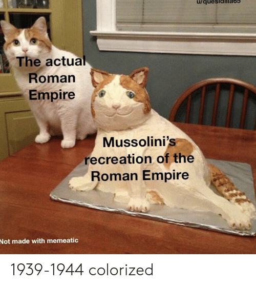 Empire, Roman, and Roman Empire: The actual  Roman  Empire  Mussolini's  recreation of the  Roman Empire  Not made with memeatic 1939-1944 colorized