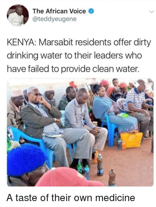 Drinking, Dirty, and Voice: The African Voice  @teddyeugene  KENYA: Marsabit residents offer dirty  drinking water to their leaders who  have failed to provide clean water A taste of their own medicine