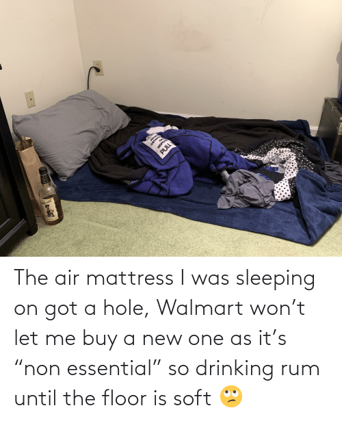 "Walmart: The air mattress I was sleeping on got a hole, Walmart won't let me buy a new one as it's ""non essential"" so drinking rum until the floor is soft 🙄"