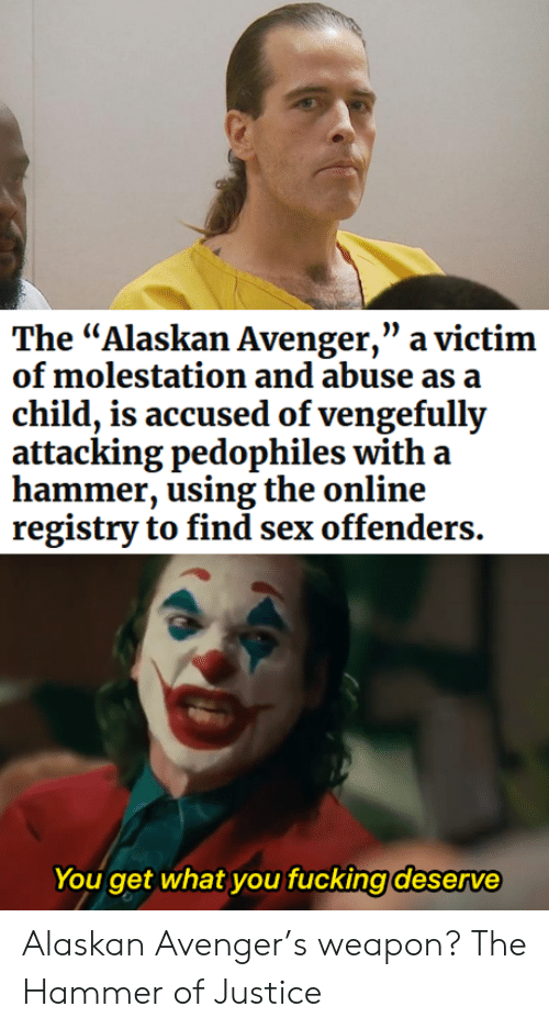 "abuse: The ""Alaskan Avenger,"" a victim  of molestation and abuse as a  child, is accused of vengefully  attacking pedophiles with a  hammer, using the online  registry to find sex offenders.  You get what you fucking deserve Alaskan Avenger's weapon? The Hammer of Justice"
