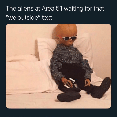"""Aliens, Text, and Waiting...: The aliens at Area 51 waiting for that  """"we outside"""" text"""
