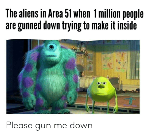 Aliens, Area 51, and Gun: The aliens in Area 51 when 1million people  are gunned down trying to make it inside Please gun me down