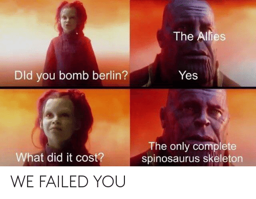 Yes, Berlin, and Spinosaurus: The Alies  Dld you bomb berlin?  Yes  The only complete  spinosaurus skeleton  What did it cost? WE FAILED YOU