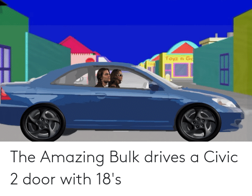 cars: The Amazing Bulk drives a Civic 2 door with 18's