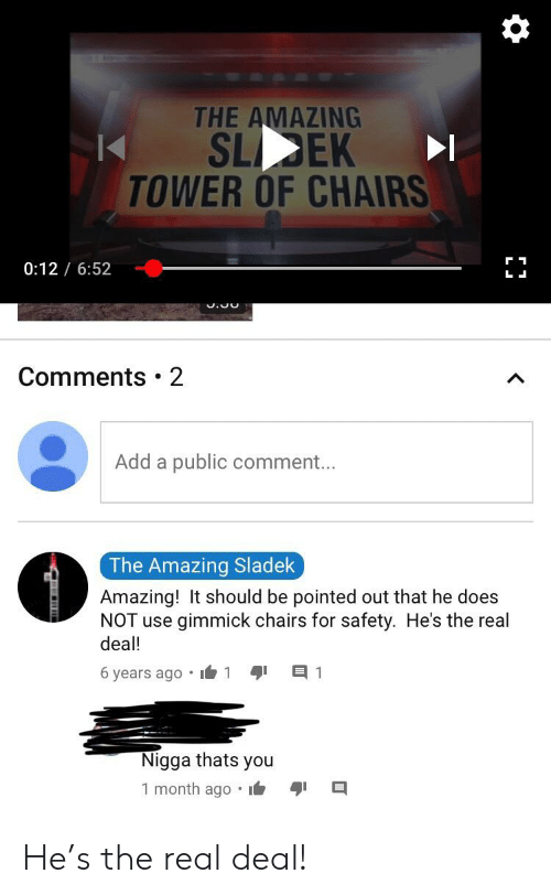The Real, Amazing, and Add: THE AMAZING  SLEK  TOWER OF CHAIRS  0:12 / 6:52  Comments • 2  Add a public comment...  The Amazing Sladek  Amazing! It should be pointed out that he does  NOT use gimmick chairs for safety. He's the real  deal!  6 years ago • i6 1  Nigga thats  you  1 month ago •i6 He's the real deal!