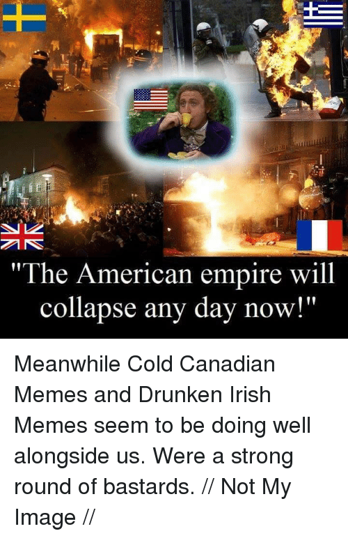 """Canadian Meme: """"The American empire will  collapse any day now!"""" Meanwhile Cold Canadian Memes and Drunken Irish Memes seem to be doing well alongside us. Were a strong round of bastards.  // Not My Image //"""