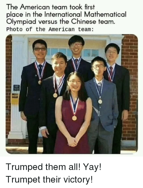 Trumped: The American team took first  place in the International Mathematical  Olympiad versus the Chinese team  Photo of the American team: Trumped them all! Yay! Trumpet their victory!