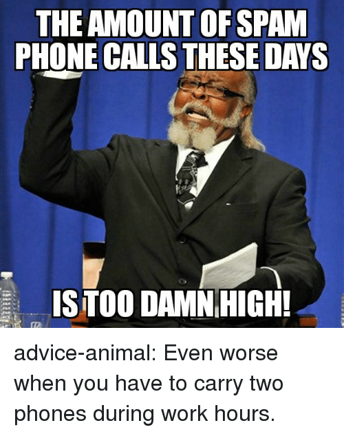 phone calls: THE AMOUNT OFSPAM  PHONE CALLS THESE DAYS  ISTOO DAMNHIGH! advice-animal:  Even worse when you have to carry two phones during work hours.