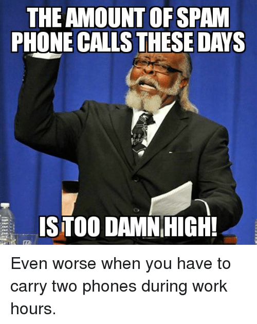 phone calls: THE AMOUNT OFSPAM  PHONE CALLS THESE DAYS  ISTOO DAMNHIGH! Even worse when you have to carry two phones during work hours.