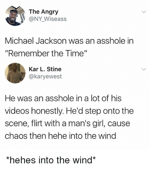 "winding: The Angry  @NY Wiseass  Michael Jackson was an asshole in  ""Remember the Time""  Kar L. Stine  @karyewest  He was an asshole in a lot of his  videos honestly. He'd step onto the  scene, flirt with a man's girl, cause  chaos then hehe into the wind *hehes into the wind*"
