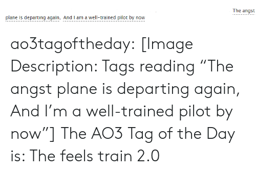 """The Feels Train: The angst  plane is departing again, And I am a well-trained pilot by now ao3tagoftheday:  [Image Description: Tags reading """"The angst plane is departing again, And I'm a well-trained pilot by now""""]  The AO3 Tag of the Day is: The feels train 2.0"""