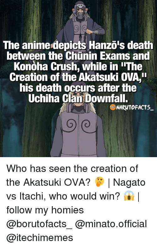 Memes, 🤖, and Deaths: The anime depicts Hanzo's death  between the Chunin Exams and  Konoha crush, while in IIThe  Creation of the Akatsuki OVA,  his death occurs after the  Uchiha Clan Downfall.  NARONTOFACTS Who has seen the creation of the Akatsuki OVA? 🤔 | Nagato vs Itachi, who would win? 😱 | follow my homies @borutofacts_ @minato.official @itechimemes