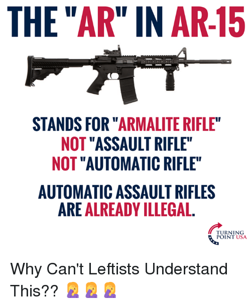 """Assault Rifles: THE """"AR"""" IN AR-15  STANDS FOR """"ARMALITE RIFLE  NOT """"ASSAULT RIFLE""""  NOT """"AUTOMATIC RIFLE""""  AUTOMATIC ASSAULT RIFLES  ARE ALREADY ILLEGAL.  TURNING  POINT USA Why Can't Leftists Understand This?? 🤦♀️🤦♀️🤦♀️"""