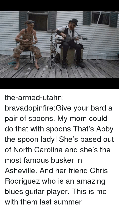 this is me: the-armed-utahn:  bravadopinfire:Give your bard a pair of spoons.  My mom could do that with spoons  That's Abby the spoon lady! She's based out of North Carolina and she's the most famous busker in Asheville. And her friend Chris Rodriguez who is an amazing blues guitar player. This is me with them last summer