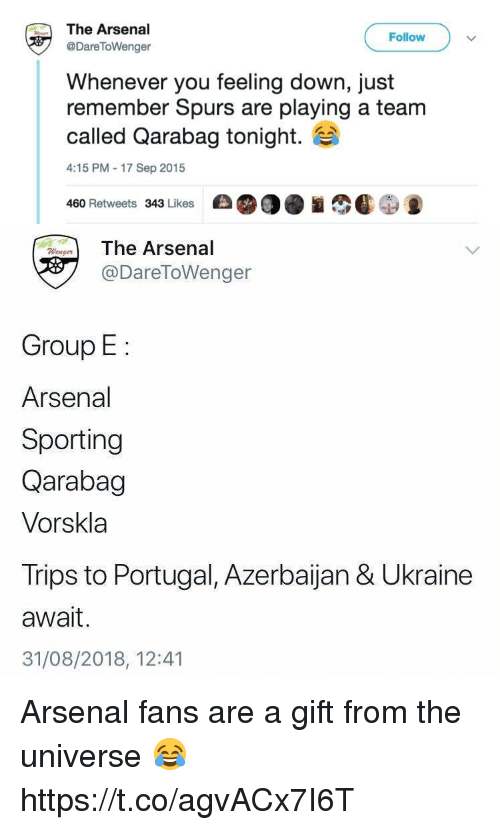 Arsenal, Memes, and Portugal: The Arsenal  @DareToWenger  Follow  Whenever you feeling down, just  remember Spurs are playing a team  called Qarabag tonight.  4:15 PM-17 Sep 2015  460 Retweets 343 Likes   The Arsenal  @DareToWenger  Group E:  Arsenal  Sporting  Qarabag  Vorskla  Trips to Portugal, Azerbaijan & Ukraine  await.  31/08/2018, 12:41 Arsenal fans are a gift from the universe 😂 https://t.co/agvACx7I6T