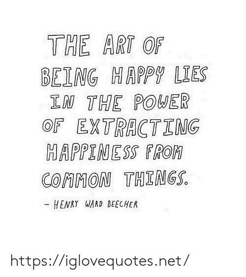 Common, Happy, and Power: THE ART OF  BEING HAPPY LIES  IN THE POWER  OF EXTRACTING  HAPPINESS FROM  COMMON THINGS.  HENRY WAND BEECHER https://iglovequotes.net/