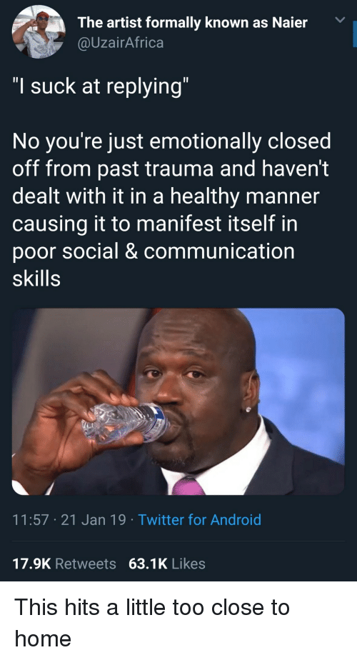"""manifest: The artist formally known as Naier  @UzairAfrica  """"I suck at replying  No you re just emotionally closed  off from past trauma and haven't  dealt with it in a healthy manner  causing it to manifest itself in  poor social & communication  skills  11:57 21 Jan 19 Twitter for Android  17.9K Retweets 63.1K Likes This hits a little too close to home"""