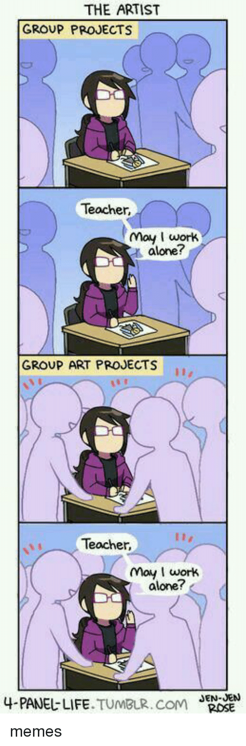 Being Alone, Memes, and Teacher: THE ARTIST  GROUP PROJECTS  Teacher,  may wortk  t alone?  GROUP ART PROJECTS  Teacher,  may work  alone?  4.PANEじLIFE.TUMBLR.COM  J  EN-JENN memes