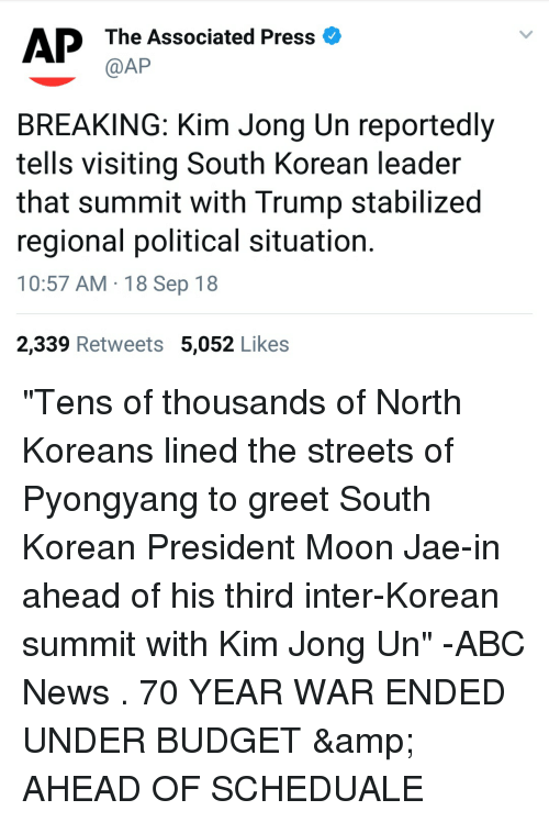 Abc, Kim Jong-Un, and News: The Associated Press  @AP  BREAKING: Kim Jong Un reportedly  tells visiting South Korean leader  that summit with Trump stabilized  regional political situation  10:57 AM 18 Sep 18  2,339 Retweets 5,052 Likes