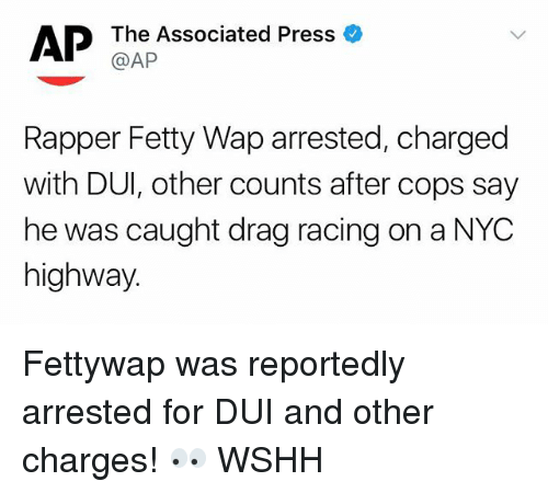 Fetty Wap: The Associated Press  @AP  Rapper Fetty Wap arrested, charged  with DUI, other counts after cops say  he was caught drag racing on a NYC  highway Fettywap was reportedly arrested for DUI and other charges! 👀 WSHH
