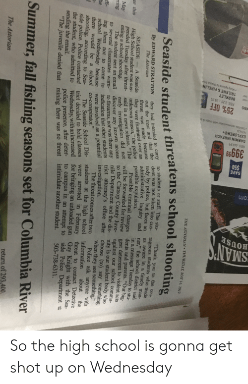 """Big Will, Fall, and Juvenile: THE ASTORIAN THURSDAY, MAY 16, 2019  Seaside student threatens school shooti  By EDWARD STRATTON they had inte  they had intended to carry to students or sta  ee tody by po  students or staff.  was not taken into cus-  lice, but faces an  administrative inquiry and  Thank you to the cou-  stu-  cus-  rageous students who made  us aware in a timely man-  ner,"""" the school district said  in a message Tuesday to stu-  de  threat was made because tody by police,  they were frustrated over an administrati  unknown  said in a news  early investigation n access  ed over an  police possible expulsion.  SEASIDE - A Seaside they were frustrat  High  reason,"""" the porble criminal charges dents and parents, """"Our big-  will be forwarded for review  er this  School student was sus-  pended Tuesday after threat-  ening a school shooting.  The student sent an email  to several classmates wam- to firearms, nor ther students trict attomey's office after choose (to) say something  fo  to the Clatsop County Juve-  early investigation did not  discover any  gest deterrent to violent acts  against our school commu-  nity is our student body who  May  nile Department and the dis-  not to come to indication that other students trict atto  were involved as a potential investigation.  ii ing them  when they see something  The threat comes after two Police ask anyone with  there would be a school co-conspirator, School Dis-students at the high school information about the  school Wednesday because  ト  side police. Police contacted trict decided to hold classes were arrested in Febr  the student, who admitted to Wednesday, with an increased for bringing an unloaded gun G  sending the email.  """"The juvenile denied that mining there no  threat to contact Detective  deter- to campus in an attempt to side Police Department at  police presence,  ponice pbere as no threat intimidate another student. 503-738-6311.  Summer, fall fishing seasons set for Columbia River  return"""