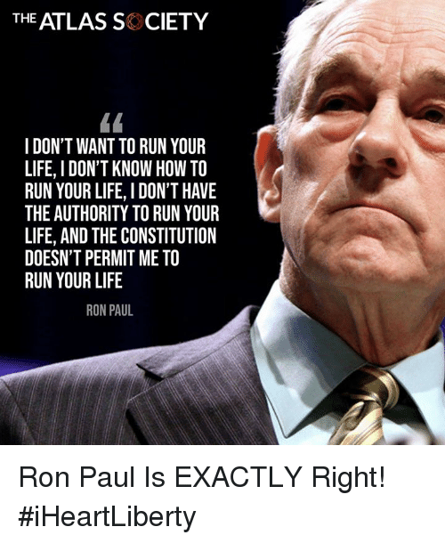 Ron Paul: THE ATLAS SK CIETY  I DON'T WANT TO RUN YOUR  LIFE, I DON'T KNOW HOW TO  RUN YOUR LIFE, I DON'T HAVE  THE AUTHORITY TO RUN YOUR  LIFE, AND THE CONSTITUTION  DOESN'T PERMIT ME TO  RUN YOUR LIFE  RON PAUL Ron Paul Is EXACTLY Right! #iHeartLiberty