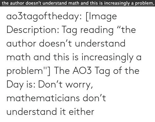 "Author: the author doesn't understand math and this is increasingly a problem,  ................... ao3tagoftheday:  [Image Description: Tag reading ""the author doesn't understand math and this is increasingly a problem""]  The AO3 Tag of the Day is: Don't worry, mathematicians don't understand it either"