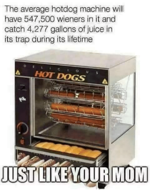 wieners: The average hotdog machine will  have 547,500 wieners in it and  catch 4,277 gallons of juice in  its trap during its lifetime  A HOT DOGS A  USTLIKE YOUR MOM
