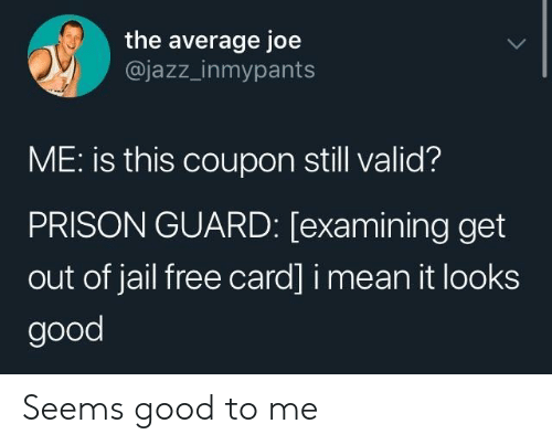 prison guard: the average joe  @jazz_inmypants  ME: is this coupon still valid?  PRISON GUARD: [examining get  out of jail free card] i mean it looks  good Seems good to me
