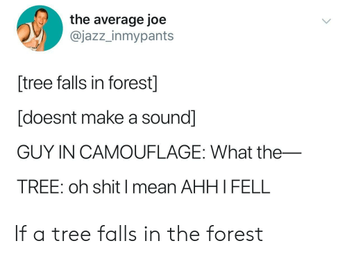 the forest: the average joe  @jazz_inmypants  tree falls in forest]  [doesnt make a sound]  GUY IN CAMOUFLAGE: What the_  TREE: oh shit I mean AHHI FELL If a tree falls in the forest