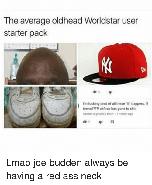 """Joe Budden: The average oldhead Worldstar user  starter pack  Im fucking tired of all these """"ll trappers. l  toenail???1 wtf rap has gone to shit  harden is ginobli's bitch 1 month ago Lmao joe budden always be having a red ass neck"""