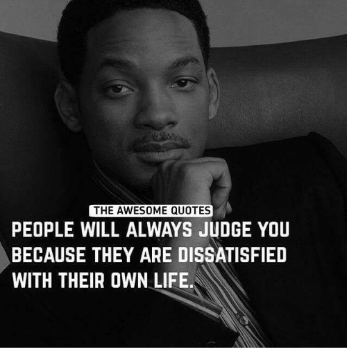 awesome quotes: THE AWESOME QUOTES  PEOPLE WILL ALWAYS JUDGE YOU  BECAUSE THEY ARE DISSATISFIED  WITH THEIR OWN LIFE