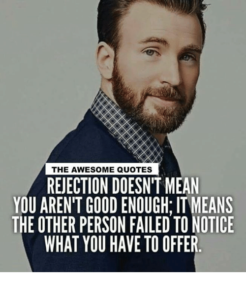 awesome quotes: THE AWESOME QUOTES  REJECTION DOESN'T MEAN  YOU AREN'T GOOD ENOUGH: IT MEANS  THE OTHER PERSON FAILED TO NOTICE  WHAT YOU HAVE TO OFFER.