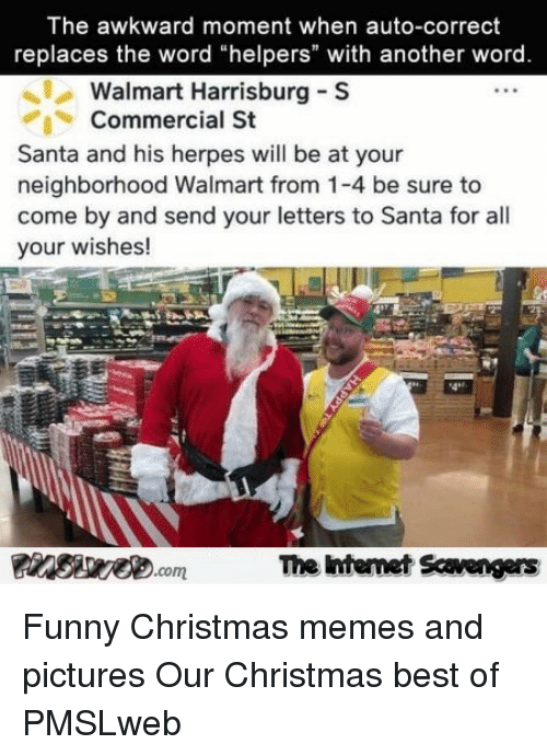 """Christmas, Funny, and Herpes: The awkward moment when auto-correct  replaces the word """"helpers"""" with another word  Walmart Harrisburg S  Commercial St  Santa and his herpes will be at your  neighborhood Walmart from 1-4 be sure to  come by and send your letters to Santa for all  your wishes!  4*2  The ntemet Scavengers <p>Funny Christmas memes and pictures  Our Christmas best of  PMSLweb </p>"""