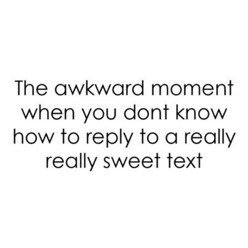 Awkward, How To, and Text: The awkward moment  when you dont know  how to reply to a really  really sweet text
