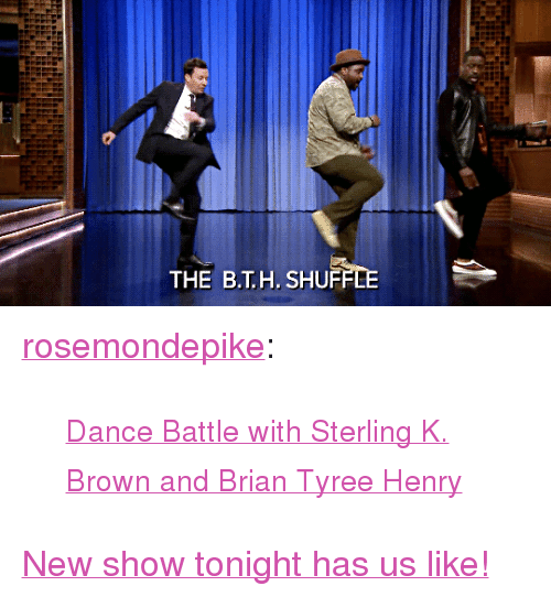 """tyree: THE B.T.H. SHU <p><a href=""""http://rosemondepike.tumblr.com/post/174704291142/dance-battle-with-sterling-k-brown-and-brian"""" class=""""tumblr_blog"""" target=""""_blank"""">rosemondepike</a>:</p><blockquote><p><small><a href=""""https://www.youtube.com/watch?v=aytS2k67CVU"""" target=""""_blank"""">Dance Battle with Sterling K. Brown and Brian Tyree Henry</a></small></p></blockquote> <p><a href=""""https://www.youtube.com/watch?v=aytS2k67CVU"""" target=""""_blank"""">New show tonight has us like!</a></p>"""