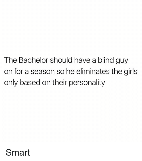 Blindes: The Bachelor should have a blind guy  on for a season so he eliminates the girls  only based on their personality Smart