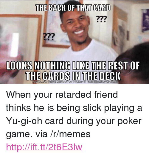 "meme generator: THE BACK OF THAT CARD  277  00KS NOTHING LIKE THE REST OF  THE CARDS IN THE DECK  DOWNLOAD MEME GENERATOR FROM HTTPIMEMECRUNCHCOM <p>When your retarded friend thinks he is being slick playing a Yu-gi-oh card during your poker game. via /r/memes <a href=""http://ift.tt/2t6E3lw"">http://ift.tt/2t6E3lw</a></p>"