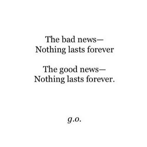 Bad, News, and Forever: The bad news-  Nothing lasts forever  The good news  Nothing lasts forever.
