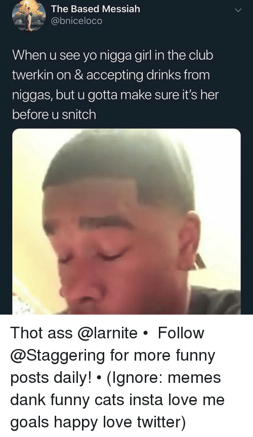 Ass, Cats, and Club: The Based Messiah  @bniceloco  When u see yo nigga girl in the club  twerkin on & accepting drinks from  niggas, but u gotta make sure it's her  before u snitch Thot ass @larnite • ➫➫➫ Follow @Staggering for more funny posts daily! • (Ignore: memes dank funny cats insta love me goals happy love twitter)
