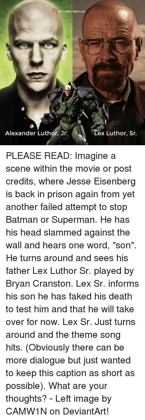 """Lex Luthor: THE BAT BRAND  Alexander Luthor, Jr.  ex Luthor, Sr. PLEASE READ: Imagine a scene within the movie or post credits, where Jesse Eisenberg is back in prison again from yet another failed attempt to stop Batman or Superman. He has his head slammed against the wall and hears one word, """"son"""". He turns around and sees his father Lex Luthor Sr. played by Bryan Cranston. Lex Sr. informs his son he has faked his death to test him and that he will take over for now. Lex Sr. Just turns around and the theme song hits. (Obviously there can be more dialogue but just wanted to keep this caption as short as possible). What are your thoughts? - Left image by CAMW1N on DeviantArt!"""