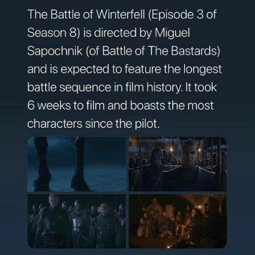 Game of Thrones, History, and Miguel: The Battle of Winterfell (Episode 3 of  Season 8) is directed by Miguel  Sapochnik (of Battle of The Bastards)  and is expected to feature the longest  battle sequence in film history. It took  6 weeks to film and boasts the most  characters since the pilot.