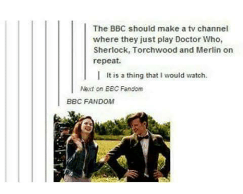 tv channel: The BBC should make a tv channel  where they just play Doctor Who,  Sherlock, Torchwood and Merlin on  repeat.  l  It is a thing that I would watch.  Next on BBC Fandom  BBC FANDOM